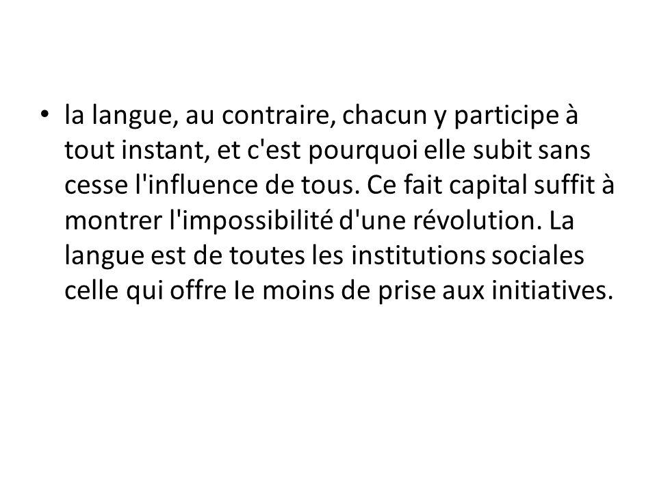 la langue, au contraire, chacun y participe à tout instant, et c'est pourquoi elle subit sans cesse l'influence de tous. Ce fait capital suffit à mont
