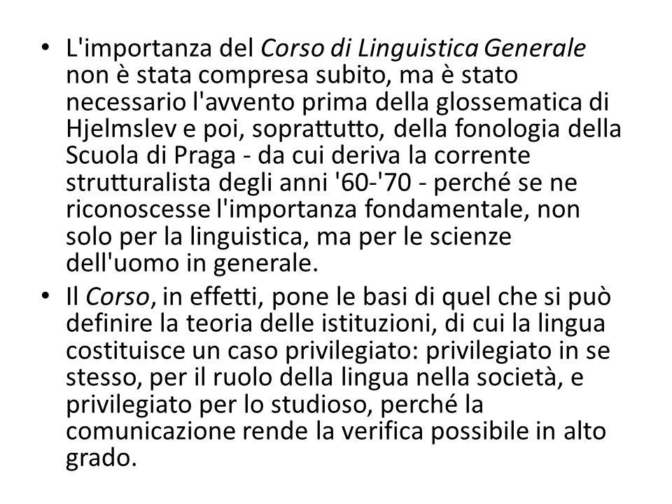 L'importanza del Corso di Linguistica Generale non è stata compresa subito, ma è stato necessario l'avvento prima della glossematica di Hjelmslev e po