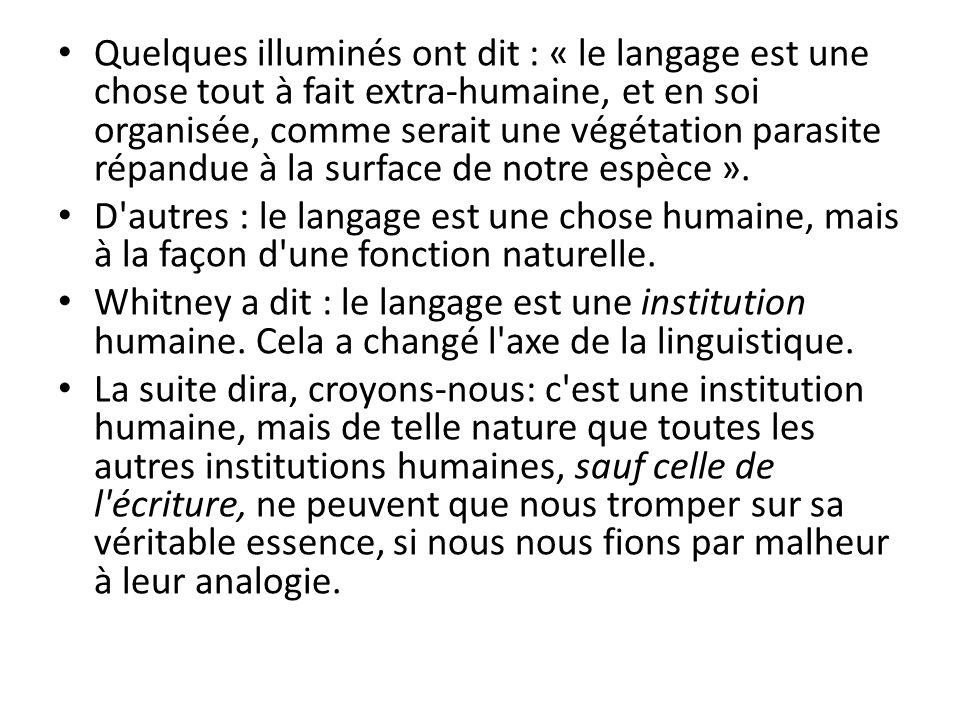 Quelques illuminés ont dit : « le langage est une chose tout à fait extra-humaine, et en soi organisée, comme serait une végétation parasite répandue