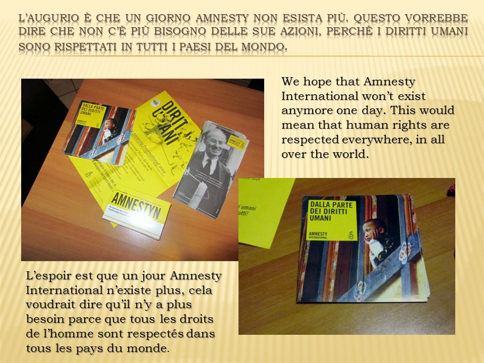 We hope that Amnesty International wont exist anymore one day. This would mean that human rights are respected everywhere, in all over the world. Lesp