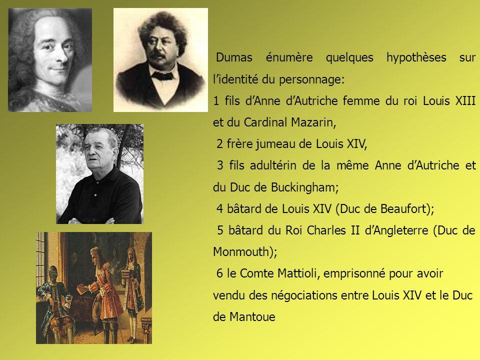 Dumas énumère quelques hypothèses sur lidentité du personnage: 1 fils dAnne dAutriche femme du roi Louis XIII et du Cardinal Mazarin, 2 frère jumeau d