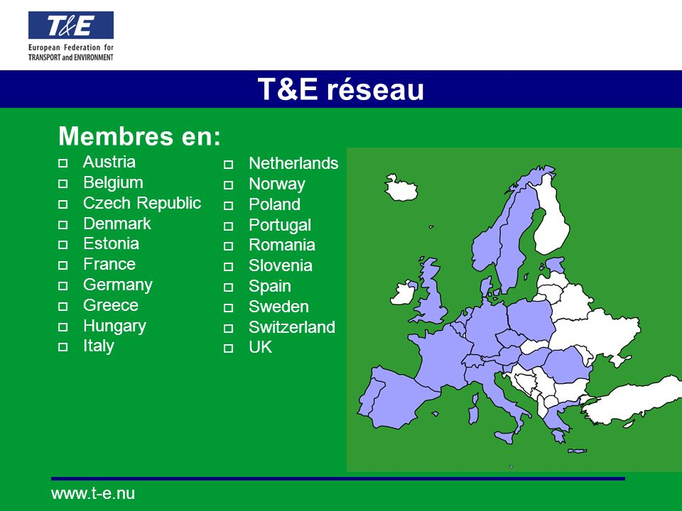 www.t-e.nu T&E réseau Membres en: Austria Belgium Czech Republic Denmark Estonia France Germany Greece Hungary Italy Netherlands Norway Poland Portugal Romania Slovenia Spain Sweden Switzerland UK