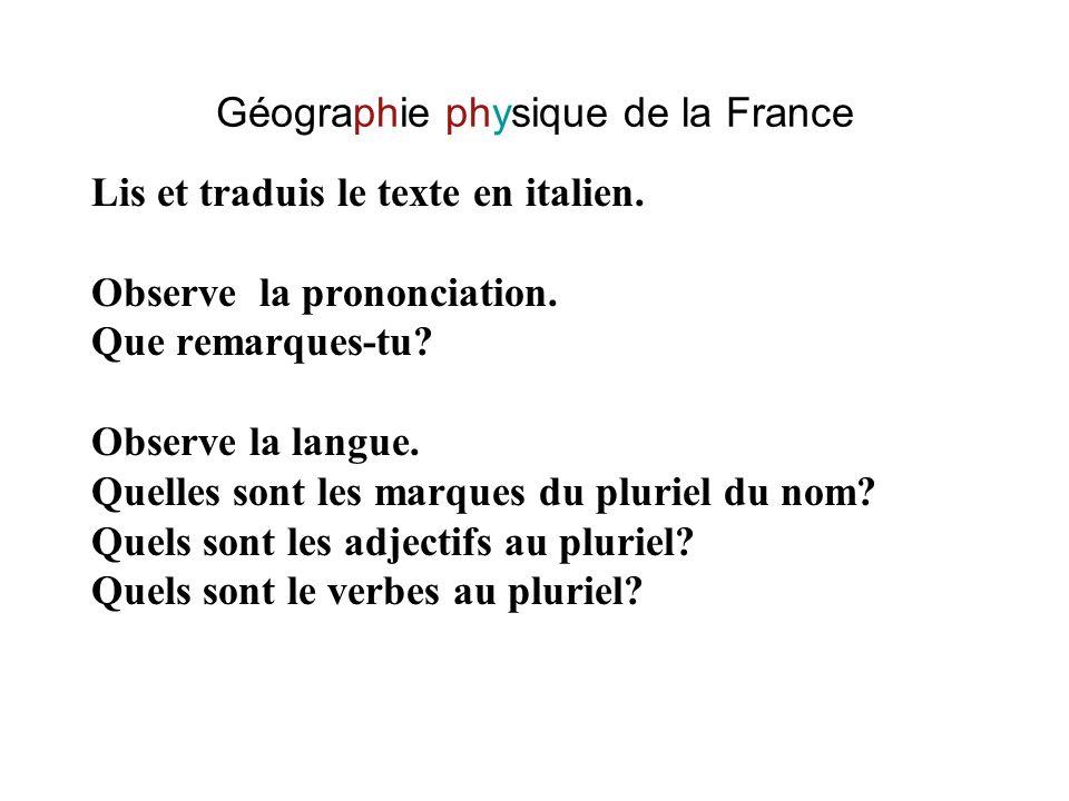 Géographie physique de la France Lis et traduis le texte en italien. Observe la prononciation. Que remarques-tu? Observe la langue. Quelles sont les m