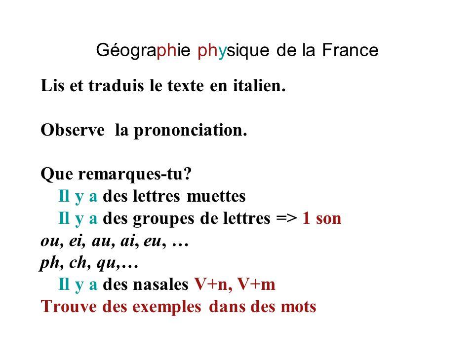 Géographie physique de la France Lis et traduis le texte en italien. Observe la prononciation. Que remarques-tu? Il y a des lettres muettes Il y a des