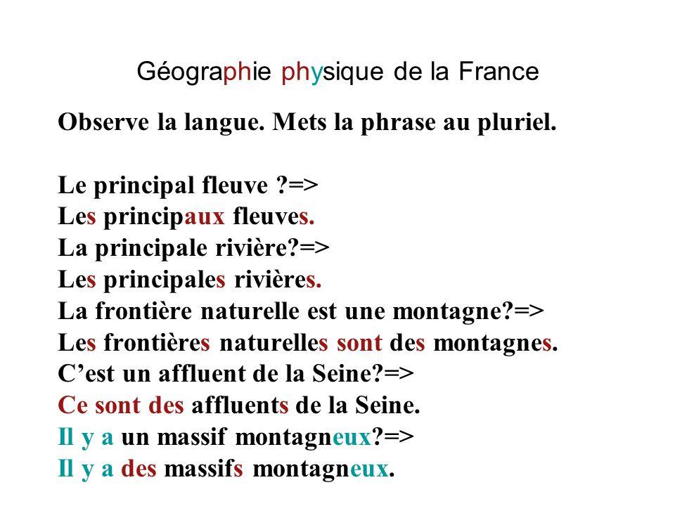Géographie physique de la France Observe la langue. Mets la phrase au pluriel. Le principal fleuve ?=> Les principaux fleuves. La principale rivière?=