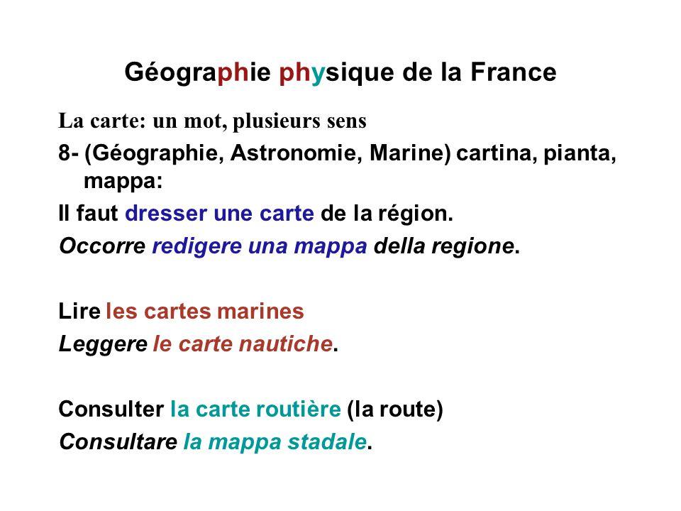 Géographie physique de la France La carte: un mot, plusieurs sens 8- (Géographie, Astronomie, Marine) cartina, pianta, mappa: Il faut dresser une cart