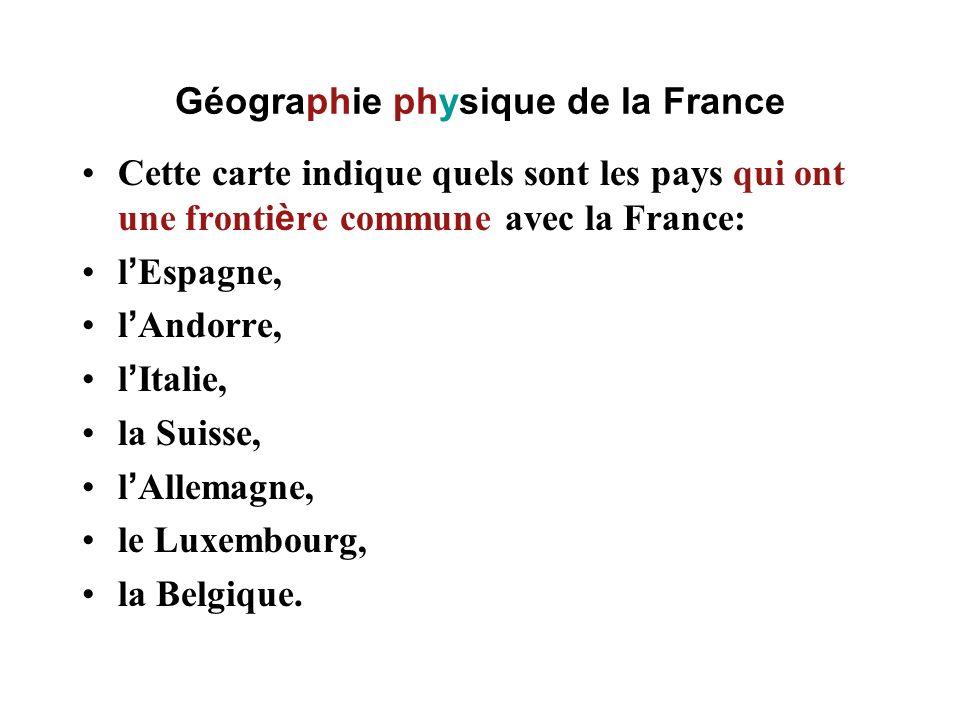 Géographie physique de la France Cette carte indique quels sont les pays qui ont une fronti è re commune avec la France: l Espagne, l Andorre, l Itali