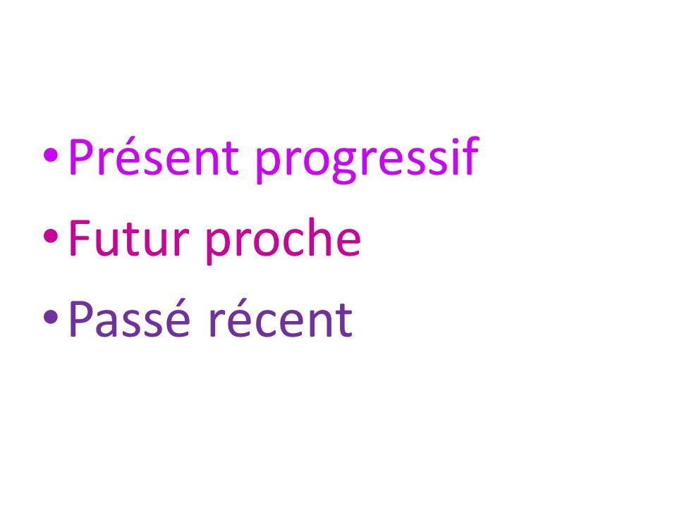 Présent progressif être en train de + infinitif presente immediato, stare + gerundio Futur proche aller + infinitif stare per, essere sul punto di, intenzione al futuro Passé récent venir de + infinitif passato recente (appena)