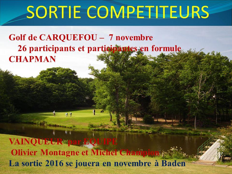 SORTIE COMPETITEURS Golf de CARQUEFOU – 7 novembre 26 participants et participantes en formule CHAPMAN VAINQUEUR par EQUIPE Olivier Montagne et Michel Champion La sortie 2016 se jouera en novembre à Baden
