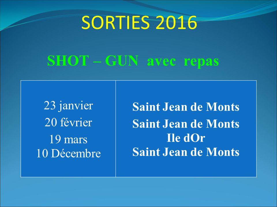 SORTIES 2016 23 janvier 20 février 19 mars 10 Décembre Saint Jean de Monts Saint Jean de Monts Ile dOr Saint Jean de Monts SHOT – GUN avec repas