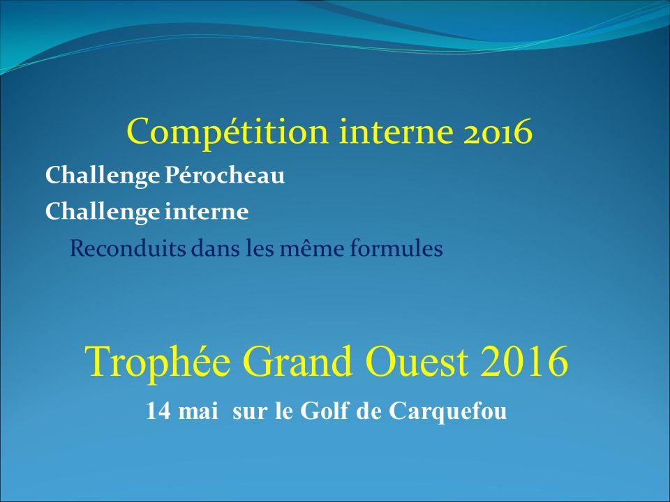 Compétition interne 2016 Challenge Pérocheau Challenge interne Reconduits dans les même formules Trophée Grand Ouest 2016 14 mai sur le Golf de Carquefou