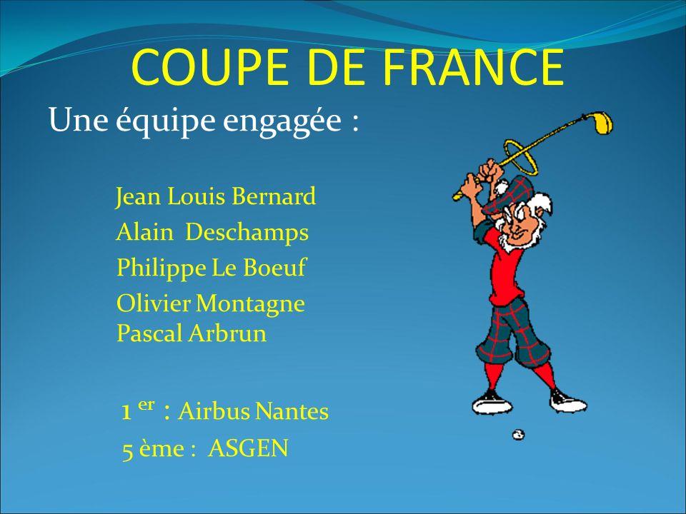 COUPE DE FRANCE Une équipe engagée : Jean Louis Bernard Alain Deschamps Philippe Le Boeuf Olivier Montagne Pascal Arbrun 1 er : Airbus Nantes 5 ème : ASGEN