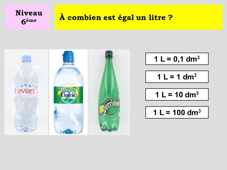 À combien est égal un litre ? 1 L = 100 cm 3 1 L = 10 cm 3 1 L = 1000 cm 3 Niveau 6 ème