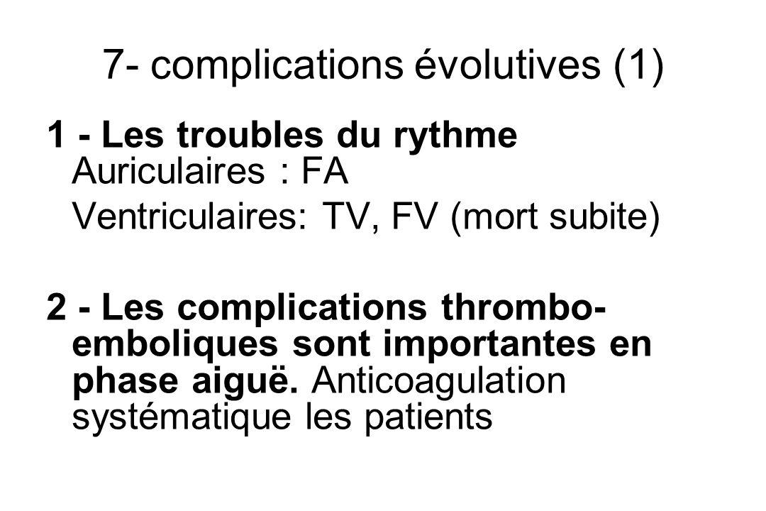 7- complications évolutives (1) 1 - Les troubles du rythme Auriculaires : FA Ventriculaires: TV, FV (mort subite) 2 - Les complications thrombo- emboliques sont importantes en phase aiguë.