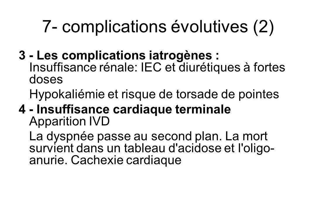7- complications évolutives (2) 3 - Les complications iatrogènes : Insuffisance rénale: IEC et diurétiques à fortes doses Hypokaliémie et risque de torsade de pointes 4 - Insuffisance cardiaque terminale Apparition IVD La dyspnée passe au second plan.