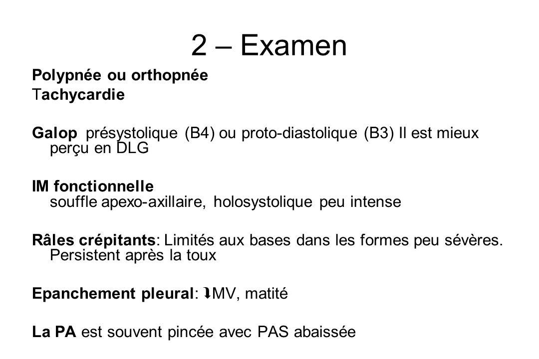 2 – Examen Polypnée ou orthopnée Tachycardie Galop présystolique (B4) ou proto-diastolique (B3) Il est mieux perçu en DLG IM fonctionnelle souffle apexo-axillaire, holosystolique peu intense Râles crépitants: Limités aux bases dans les formes peu sévères.