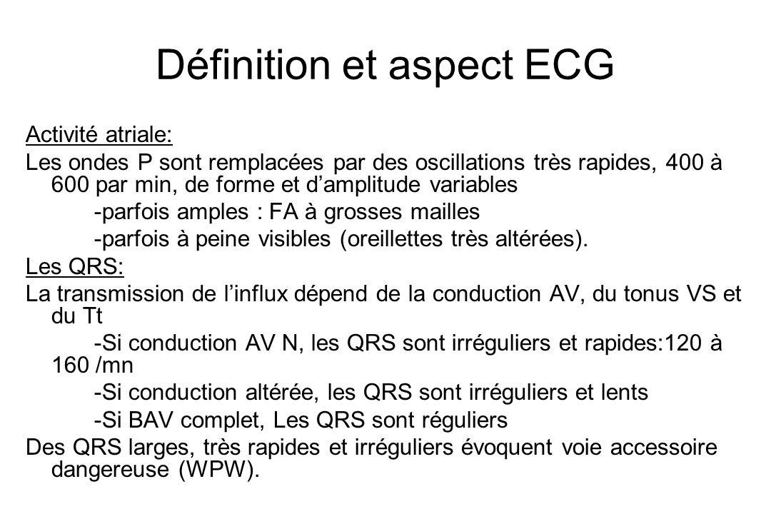 Définition et aspect ECG Activité atriale: Les ondes P sont remplacées par des oscillations très rapides, 400 à 600 par min, de forme et d'amplitude variables -parfois amples : FA à grosses mailles -parfois à peine visibles (oreillettes très altérées).