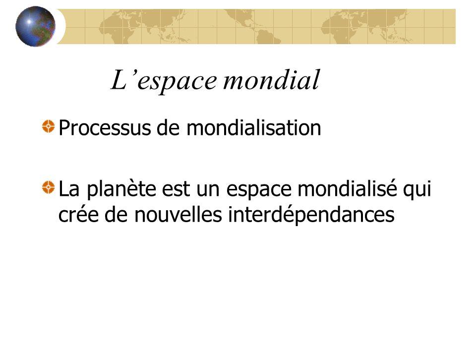 L'espace mondial Processus de mondialisation La planète est un espace mondialisé qui crée de nouvelles interdépendances