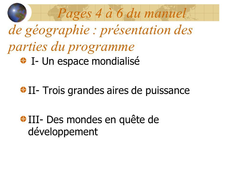 Pages 4 à 6 du manuel de géographie : présentation des parties du programme I- Un espace mondialisé II- Trois grandes aires de puissance III- Des mondes en quête de développement