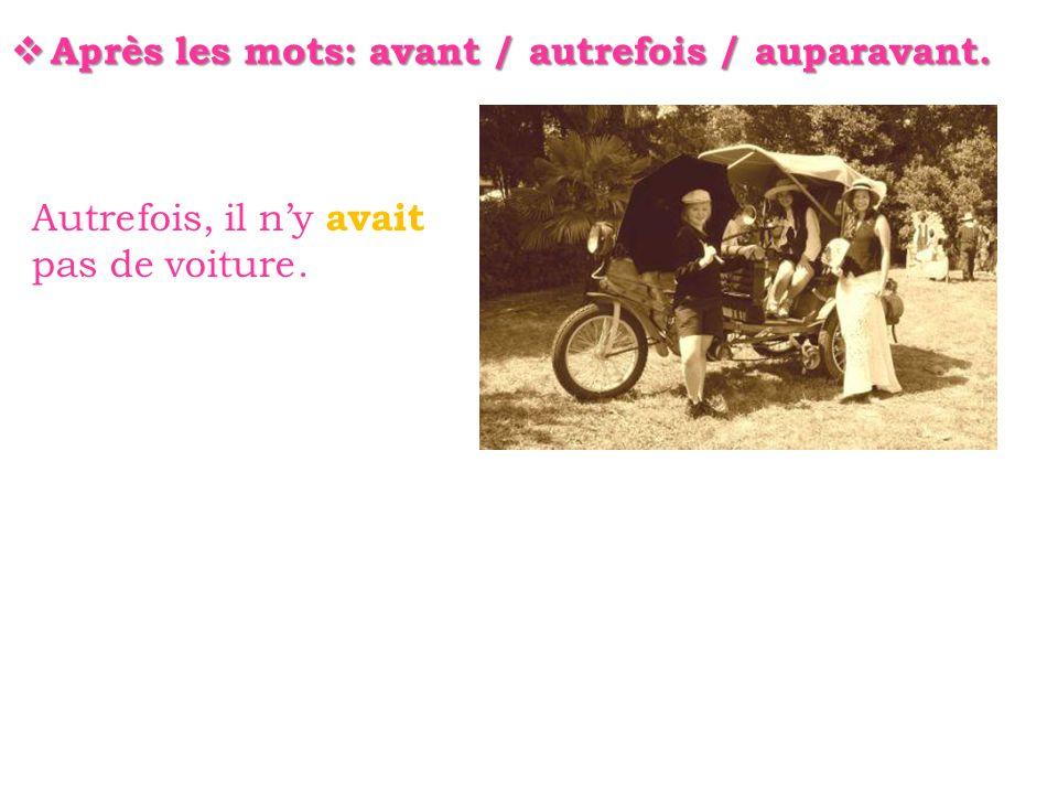  Après les mots: avant / autrefois / auparavant. Autrefois, il n'y avait pas de voiture.