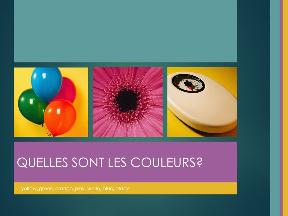 …yellow, green, orange, pink, white, blue, black… QUELLES SONT LES COULEURS
