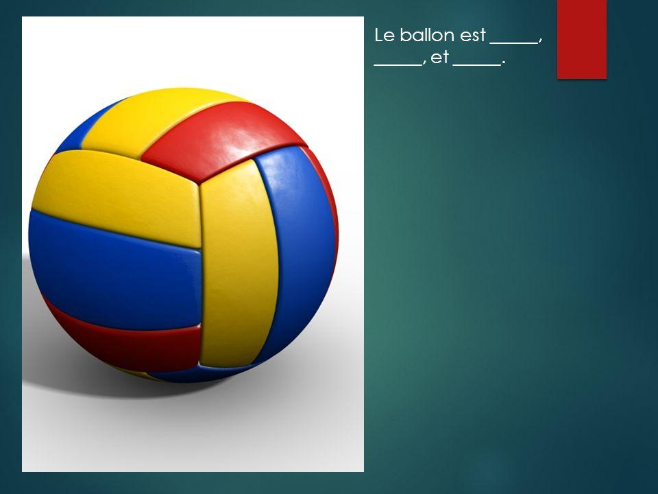 Le ballon est _____, _____, et _____.