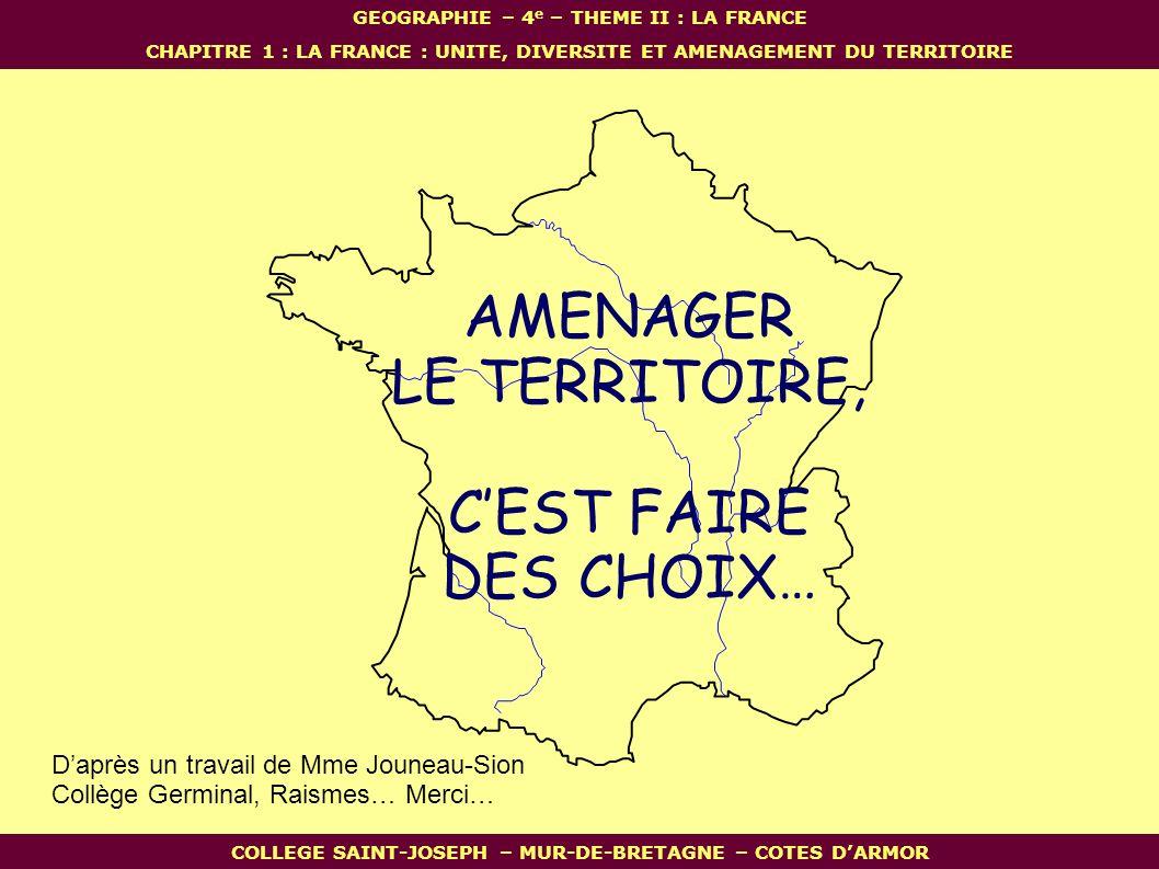 AMENAGER LE TERRITOIRE, C'EST FAIRE DES CHOIX… D'après un travail de Mme Jouneau-Sion Collège Germinal, Raismes… Merci… GEOGRAPHIE – 4 e – THEME II : LA FRANCE CHAPITRE 1 : LA FRANCE : UNITE, DIVERSITE ET AMENAGEMENT DU TERRITOIRE COLLEGE SAINT-JOSEPH – MUR-DE-BRETAGNE – COTES D'ARMOR