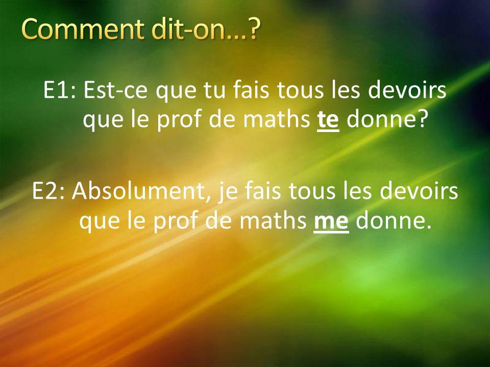 E1: Est-ce que tu fais tous les devoirs que le prof de maths te donne.