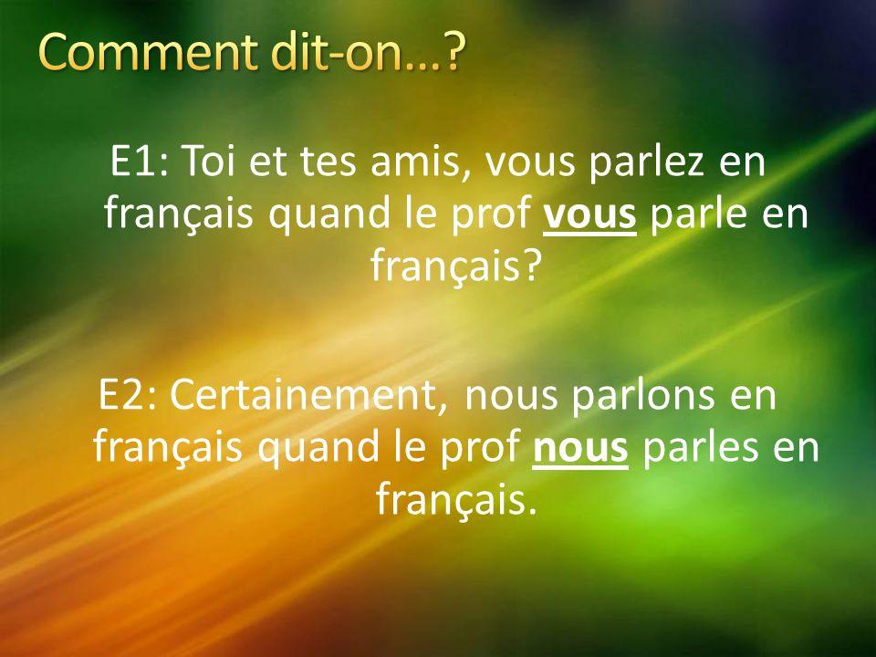E1: Toi et tes amis, vous parlez en français quand le prof vous parle en français.