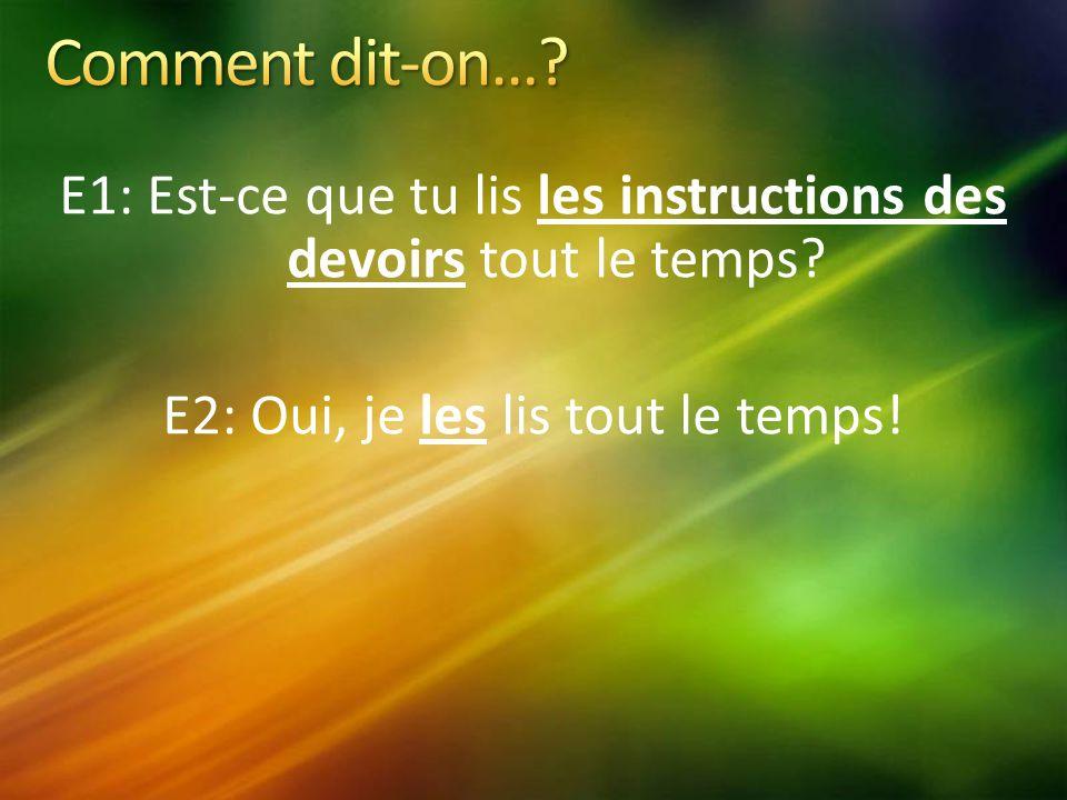 E1: Est-ce que tu lis les instructions des devoirs tout le temps.