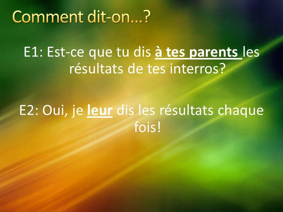 E1: Est-ce que tu dis à tes parents les résultats de tes interros.