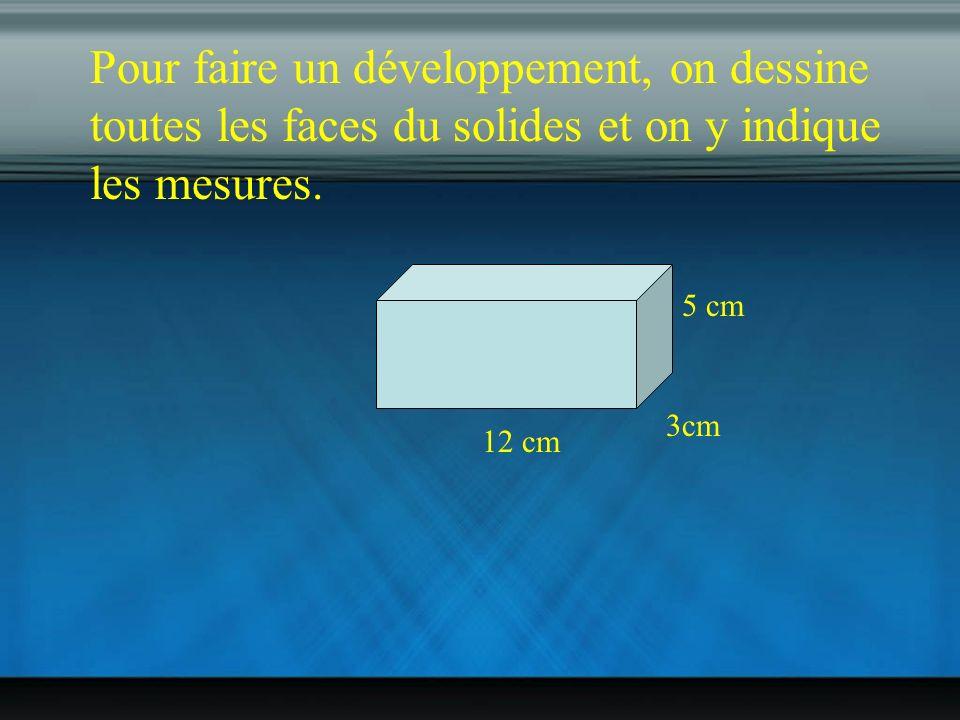Pour faire un développement, on dessine toutes les faces du solides et on y indique les mesures.