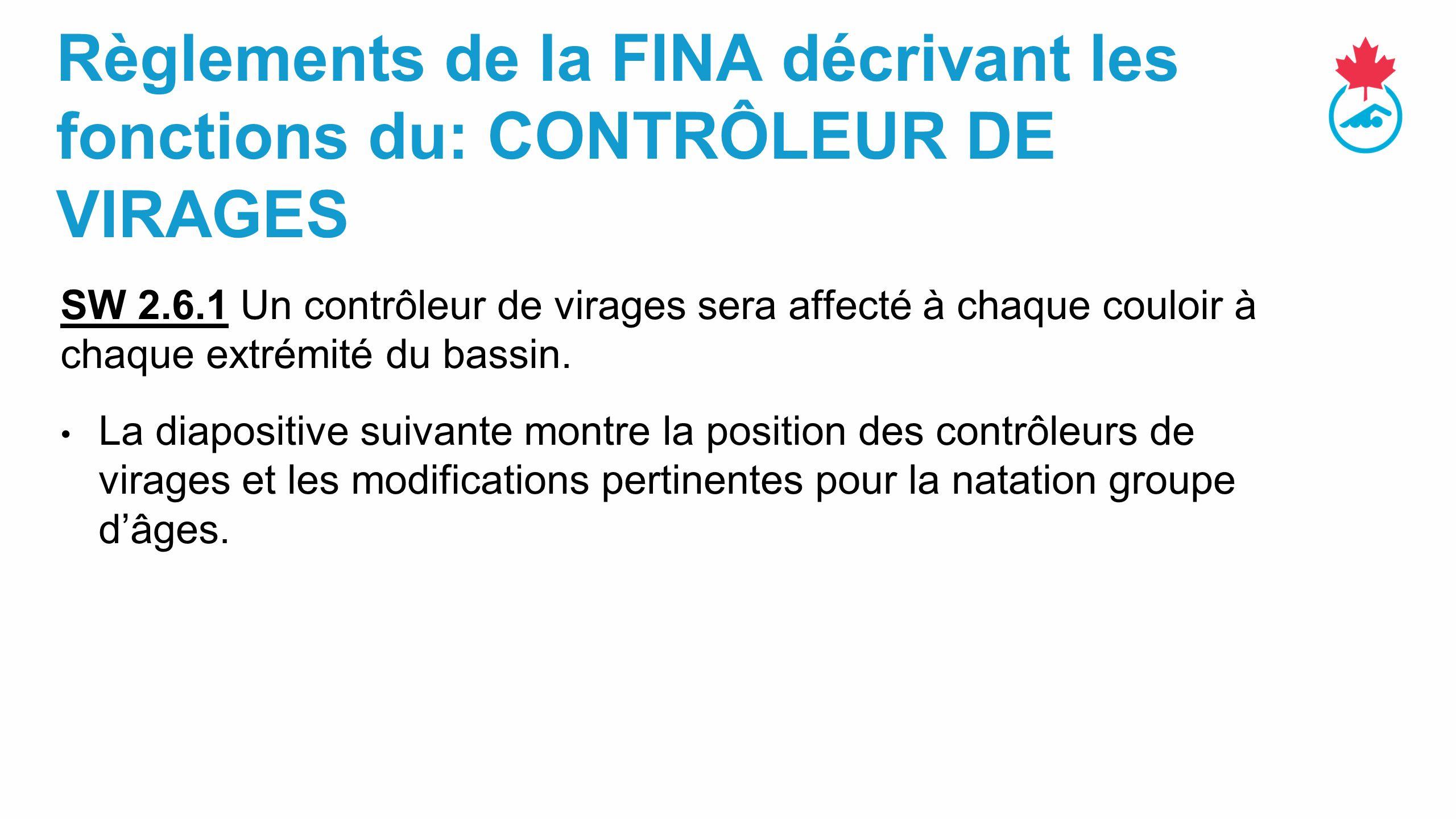 Règlements de la FINA décrivant les fonctions du: CONTRÔLEUR DE VIRAGES SW 2.6.1 Un contrôleur de virages sera affecté à chaque couloir à chaque extrémité du bassin.
