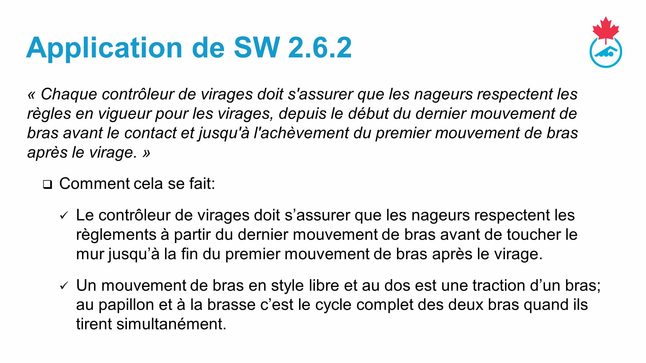 Application de SW 2.6.2 « Chaque contrôleur de virages doit s assurer que les nageurs respectent les règles en vigueur pour les virages, depuis le début du dernier mouvement de bras avant le contact et jusqu à l achèvement du premier mouvement de bras après le virage.