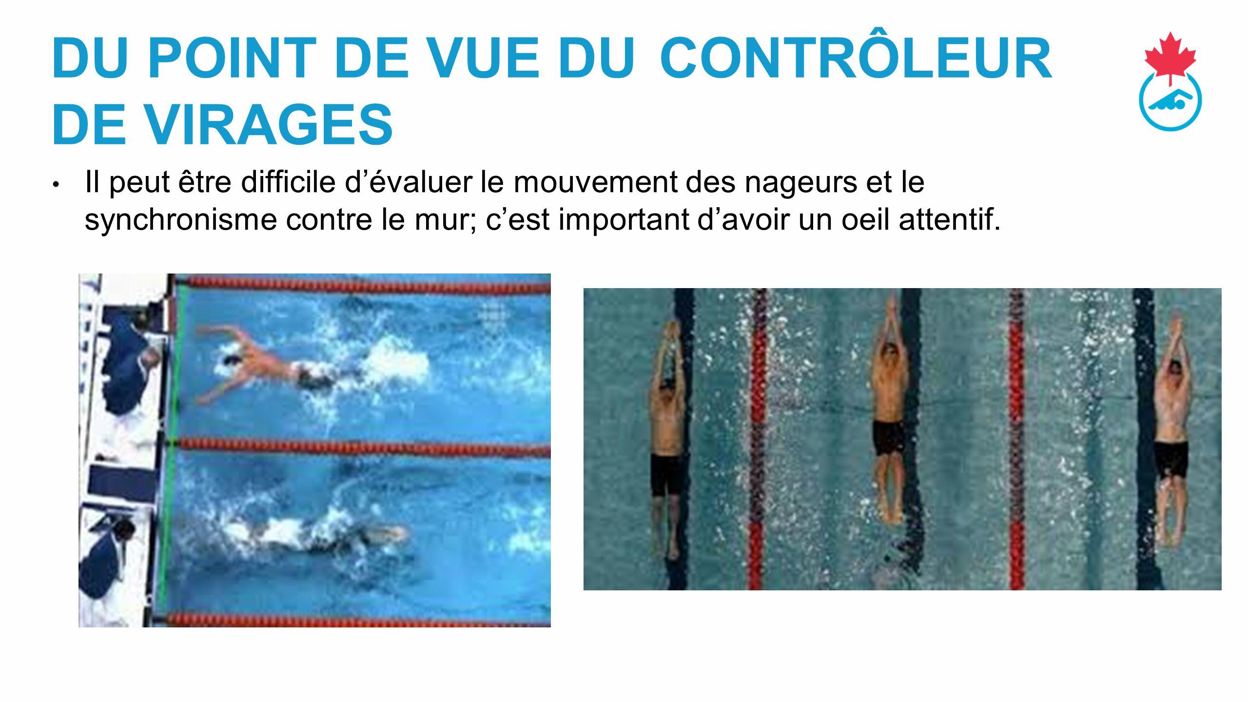 DU POINT DE VUE DU CONTRÔLEUR DE VIRAGES Il peut être difficile d'évaluer le mouvement des nageurs et le synchronisme contre le mur; c'est important d'avoir un oeil attentif.