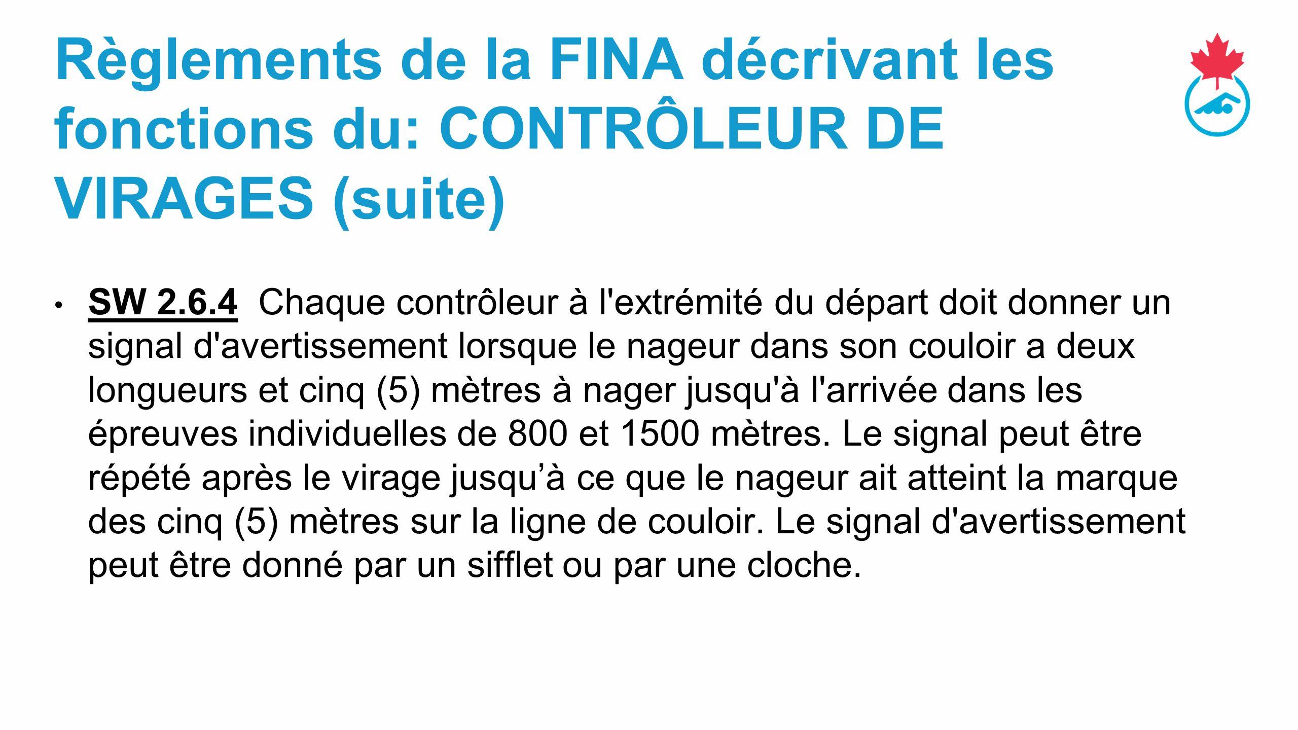 Règlements de la FINA décrivant les fonctions du: CONTRÔLEUR DE VIRAGES (suite) SW 2.6.4 Chaque contrôleur à l extrémité du départ doit donner un signal d avertissement lorsque le nageur dans son couloir a deux longueurs et cinq (5) mètres à nager jusqu à l arrivée dans les épreuves individuelles de 800 et 1500 mètres.