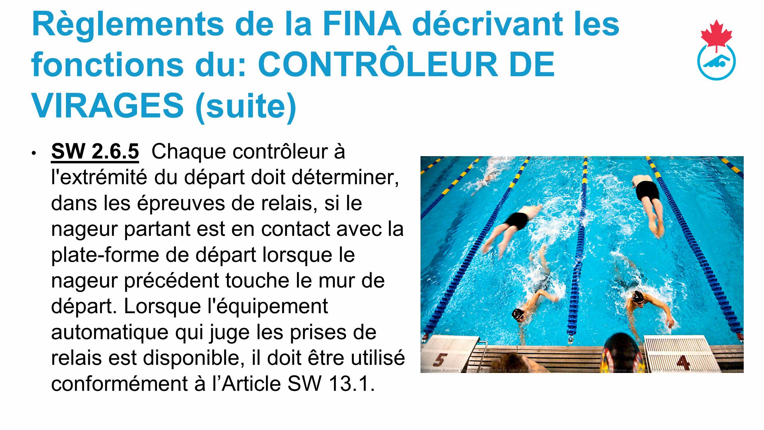 Règlements de la FINA décrivant les fonctions du: CONTRÔLEUR DE VIRAGES (suite) SW 2.6.5 Chaque contrôleur à l extrémité du départ doit déterminer, dans les épreuves de relais, si le nageur partant est en contact avec la plate-forme de départ lorsque le nageur précédent touche le mur de départ.