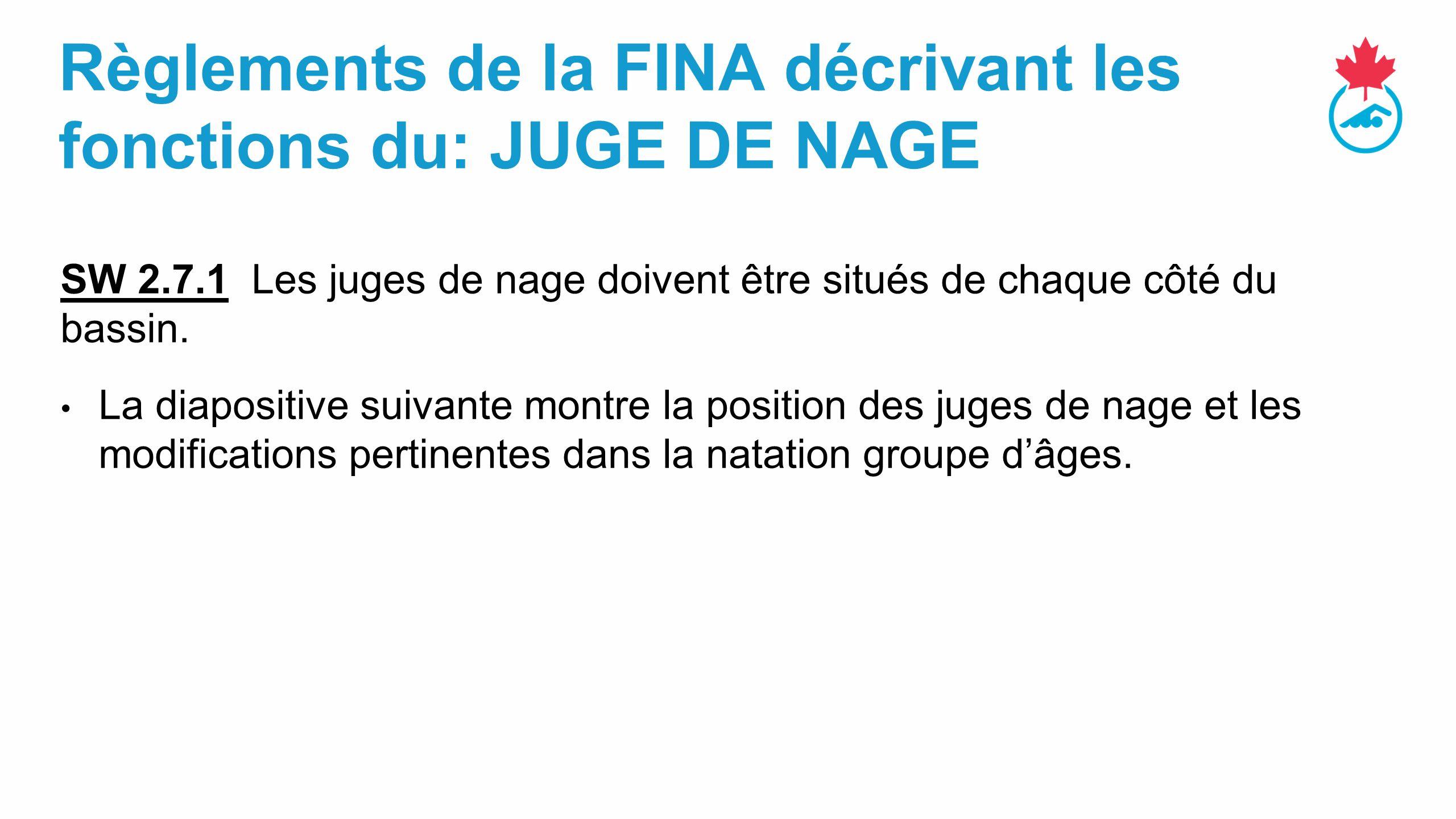 Règlements de la FINA décrivant les fonctions du: JUGE DE NAGE SW 2.7.1 Les juges de nage doivent être situés de chaque côté du bassin.