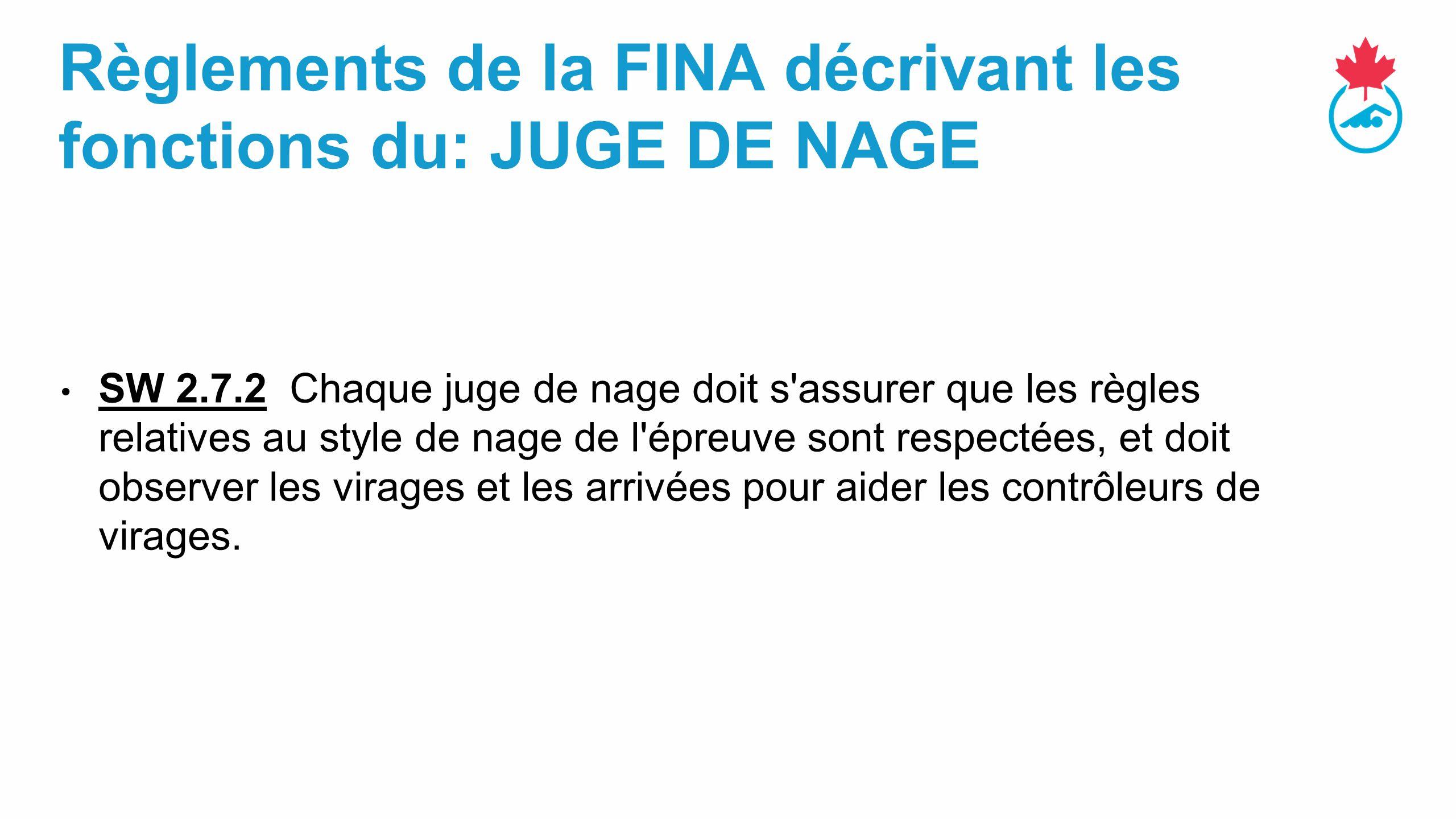 Règlements de la FINA décrivant les fonctions du: JUGE DE NAGE SW 2.7.2 Chaque juge de nage doit s assurer que les règles relatives au style de nage de l épreuve sont respectées, et doit observer les virages et les arrivées pour aider les contrôleurs de virages.
