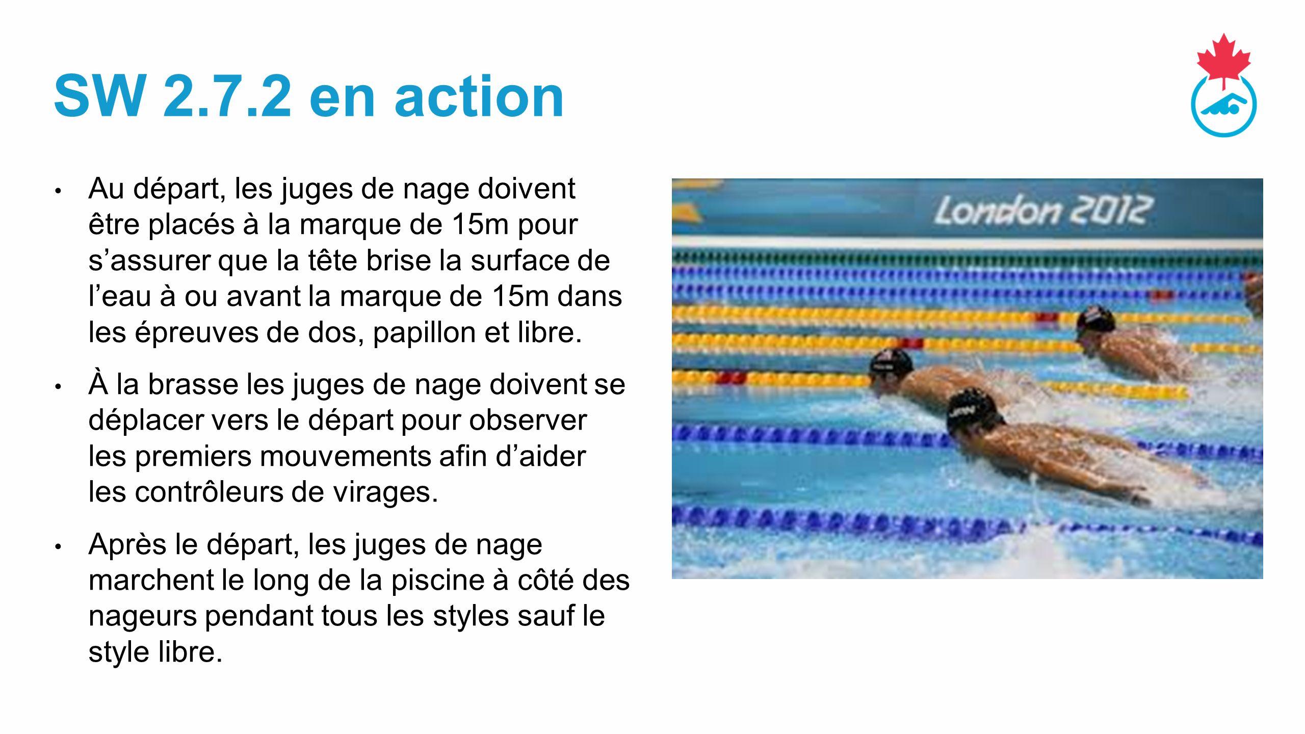 SW 2.7.2 en action Au départ, les juges de nage doivent être placés à la marque de 15m pour s'assurer que la tête brise la surface de l'eau à ou avant la marque de 15m dans les épreuves de dos, papillon et libre.