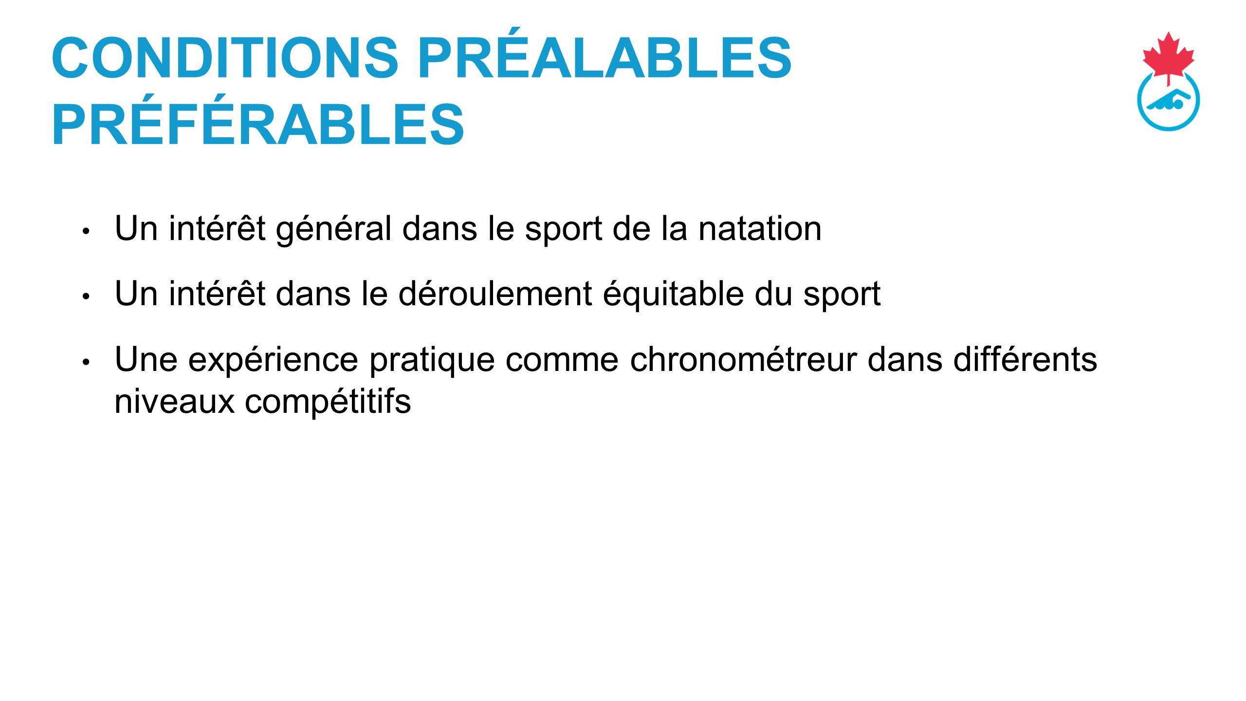 CONDITIONS PRÉALABLES PRÉFÉRABLES Un intérêt général dans le sport de la natation Un intérêt dans le déroulement équitable du sport Une expérience pratique comme chronométreur dans différents niveaux compétitifs