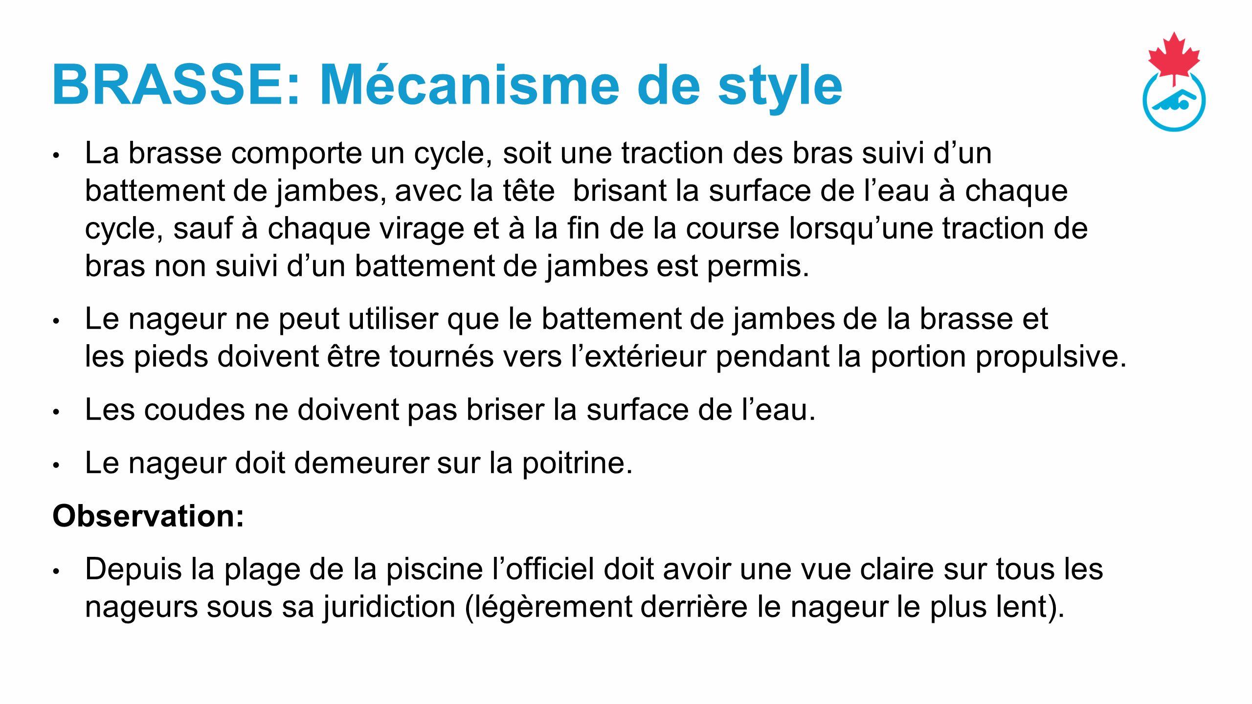 BRASSE: Mécanisme de style La brasse comporte un cycle, soit une traction des bras suivi d'un battement de jambes, avec la tête brisant la surface de l'eau à chaque cycle, sauf à chaque virage et à la fin de la course lorsqu'une traction de bras non suivi d'un battement de jambes est permis.