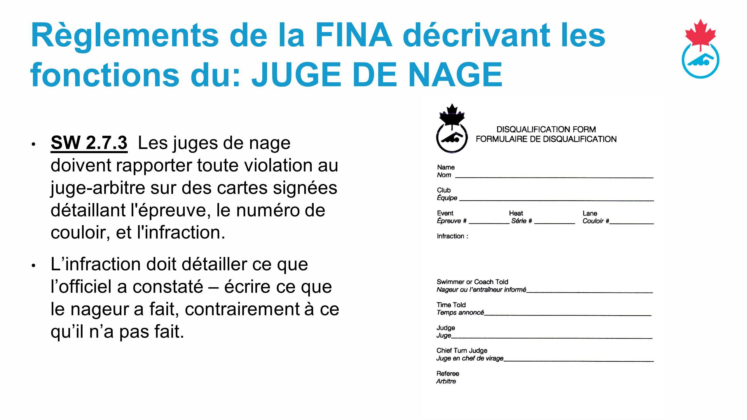Règlements de la FINA décrivant les fonctions du: JUGE DE NAGE SW 2.7.3 Les juges de nage doivent rapporter toute violation au juge-arbitre sur des cartes signées détaillant l épreuve, le numéro de couloir, et l infraction.
