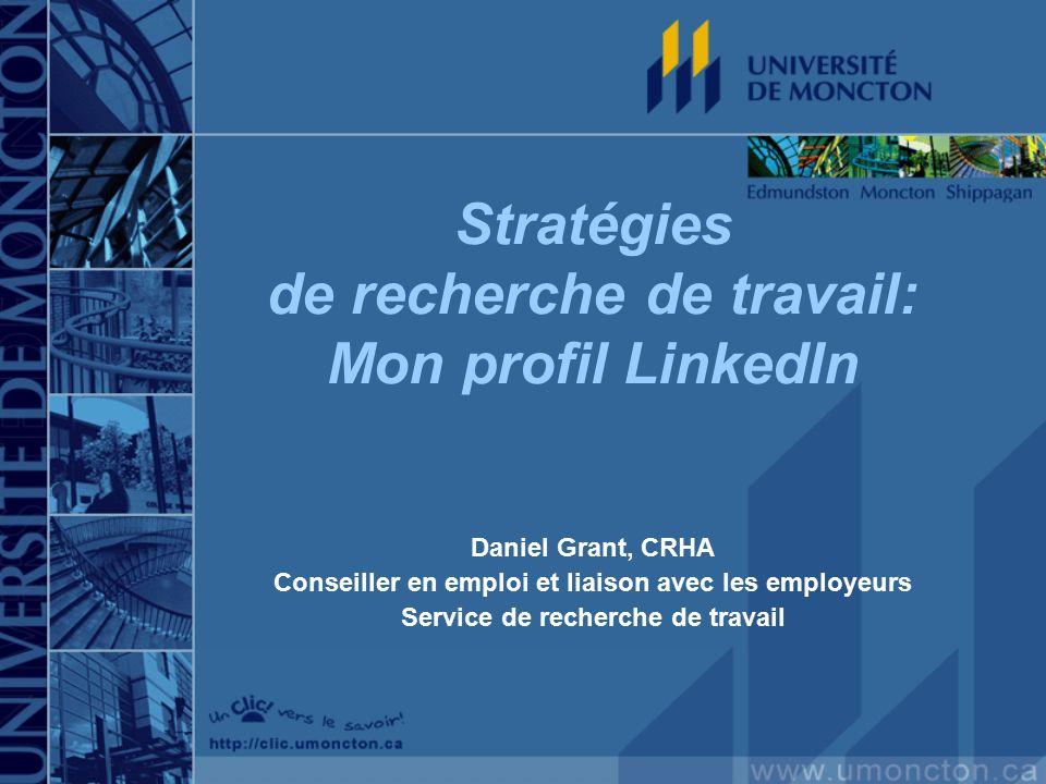 Stratégies de recherche de travail: Mon profil LinkedIn Daniel Grant, CRHA Conseiller en emploi et liaison avec les employeurs Service de recherche de travail