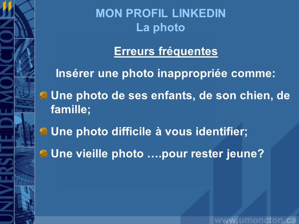 MON PROFIL LINKEDIN La photo Erreurs fréquentes Insérer une photo inappropriée comme: Une photo de ses enfants, de son chien, de famille; Une photo difficile à vous identifier; Une vieille photo ….pour rester jeune