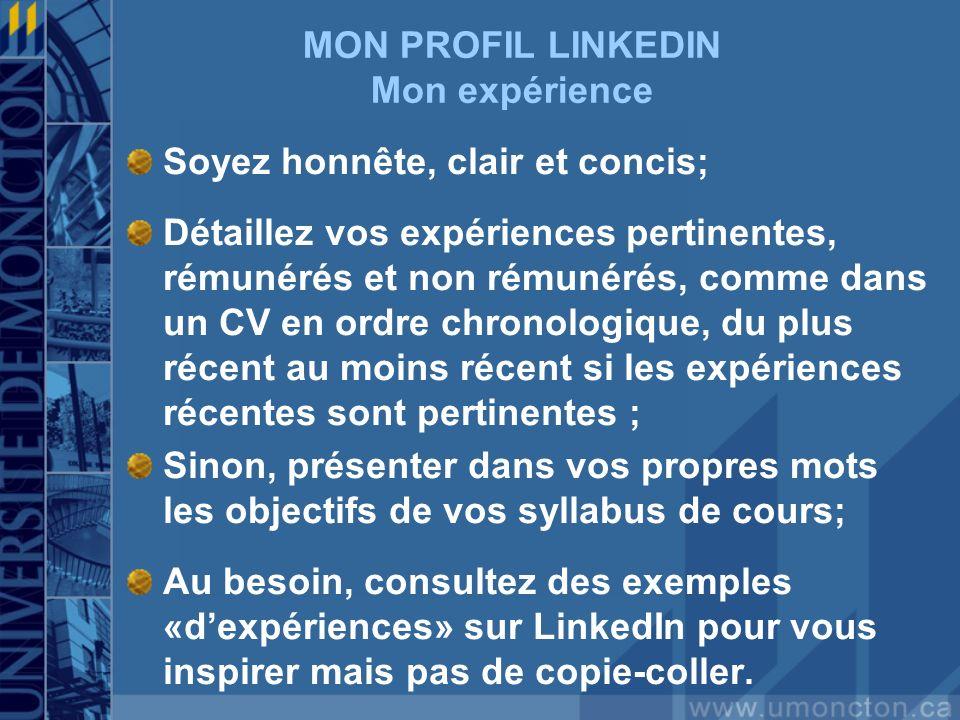 MON PROFIL LINKEDIN Mon expérience Soyez honnête, clair et concis; Détaillez vos expériences pertinentes, rémunérés et non rémunérés, comme dans un CV en ordre chronologique, du plus récent au moins récent si les expériences récentes sont pertinentes ; Sinon, présenter dans vos propres mots les objectifs de vos syllabus de cours; Au besoin, consultez des exemples «d'expériences» sur LinkedIn pour vous inspirer mais pas de copie-coller.