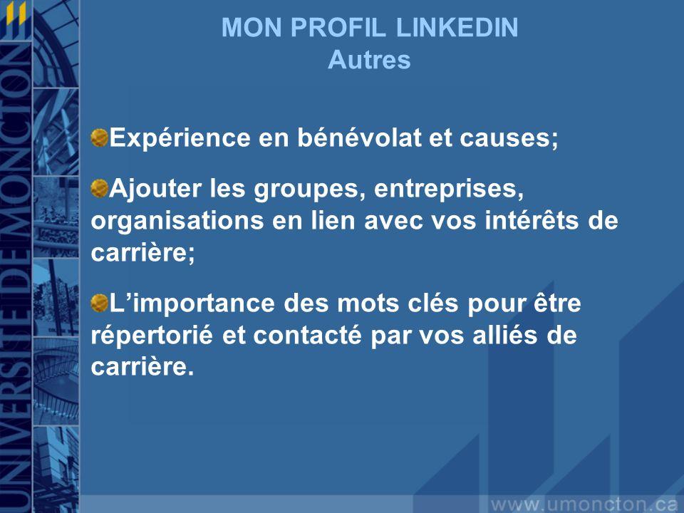 MON PROFIL LINKEDIN Autres Expérience en bénévolat et causes; Ajouter les groupes, entreprises, organisations en lien avec vos intérêts de carrière; L'importance des mots clés pour être répertorié et contacté par vos alliés de carrière.