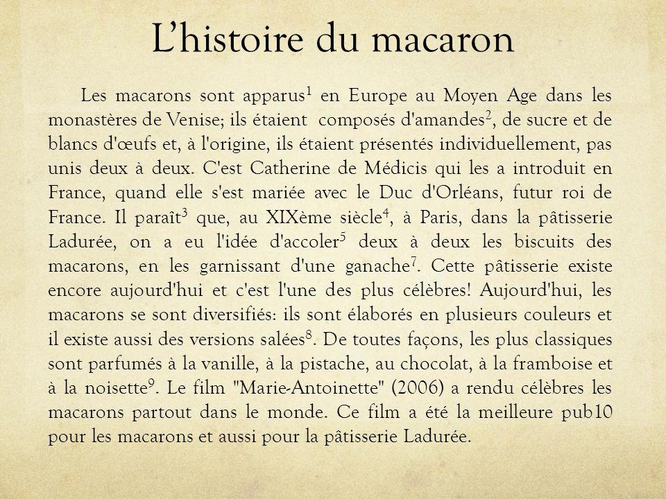 L'histoire du macaron Les macarons sont apparus 1 en Europe au Moyen Age dans les monastères de Venise; ils étaient composés d amandes 2, de sucre et de blancs d œufs et, à l origine, ils étaient présentés individuellement, pas unis deux à deux.