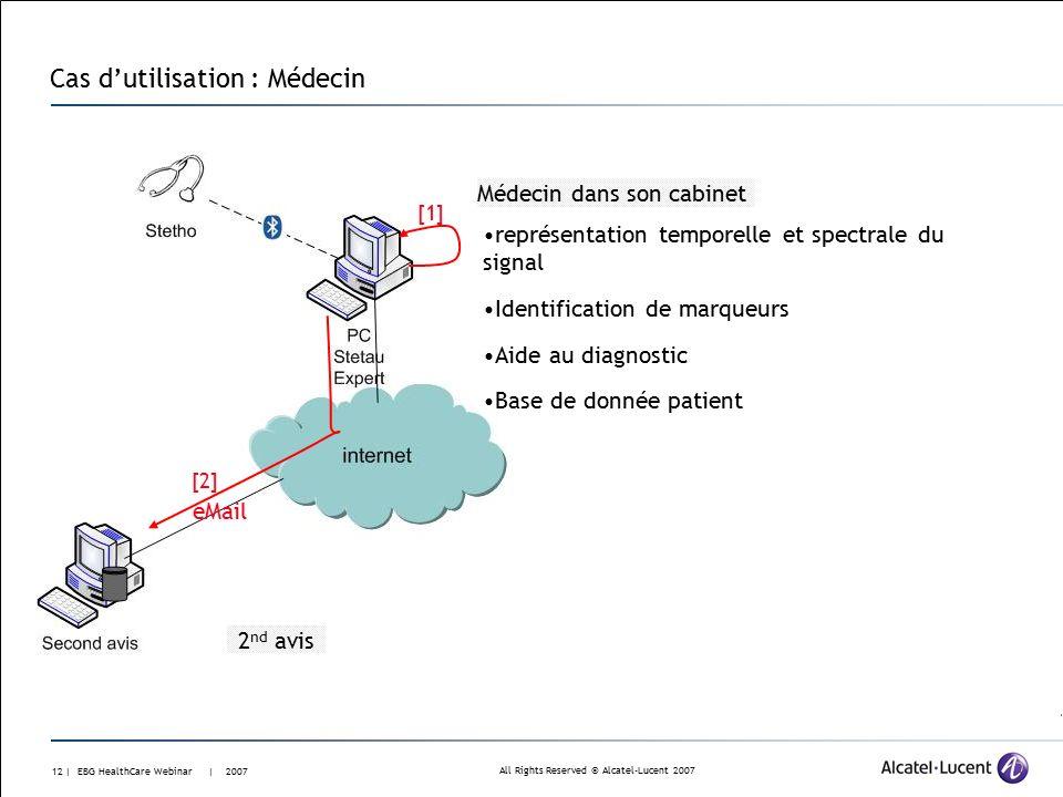 All Rights Reserved © Alcatel-Lucent 2007 11 | EBG HealthCare Webinar | 2007 Cas d'utilisation : Patient Télé-auscultation Écouter analyser Enregistrer Voir Session multimédia (My TeamWork) : voix, donnée, vidéo, son auscultatoire