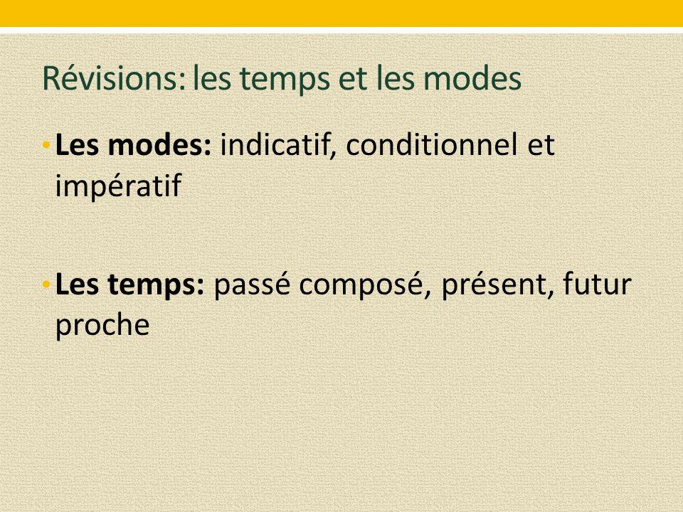 Révisions: les temps et les modes Les modes: indicatif, conditionnel et impératif Les temps: passé composé, présent, futur proche